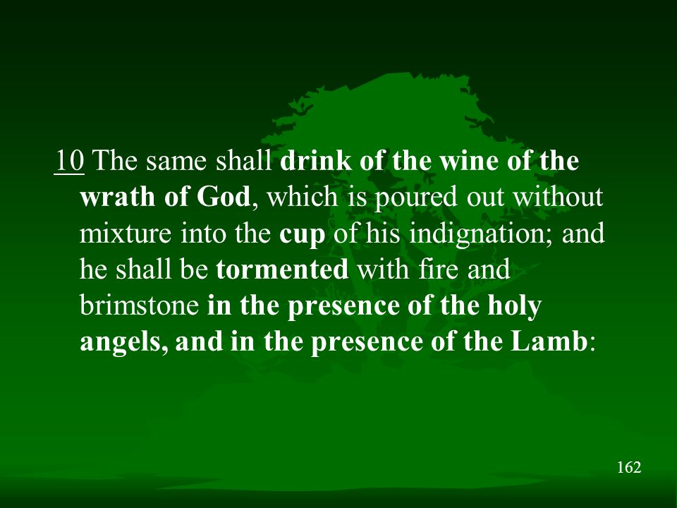 162 10 The same shall drink of the wine of the wrath of God, which is poured out without mixture into the cup of his indignation; and he shall be tormented with fire and brimstone in the presence of the holy angels, and in the presence of the Lamb: