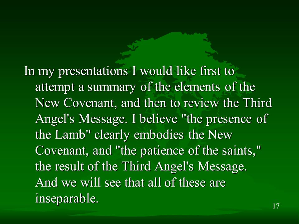 17 In my presentations I would like first to attempt a summary of the elements of the New Covenant, and then to review the Third Angel's Message. I be