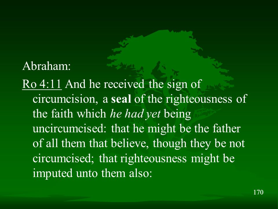 170 Abraham: Ro 4:11 And he received the sign of circumcision, a seal of the righteousness of the faith which he had yet being uncircumcised: that he