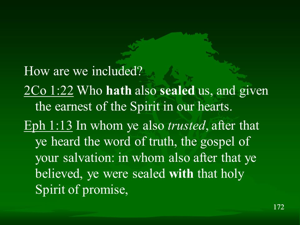 172 How are we included? 2Co 1:22 Who hath also sealed us, and given the earnest of the Spirit in our hearts. Eph 1:13 In whom ye also trusted, after