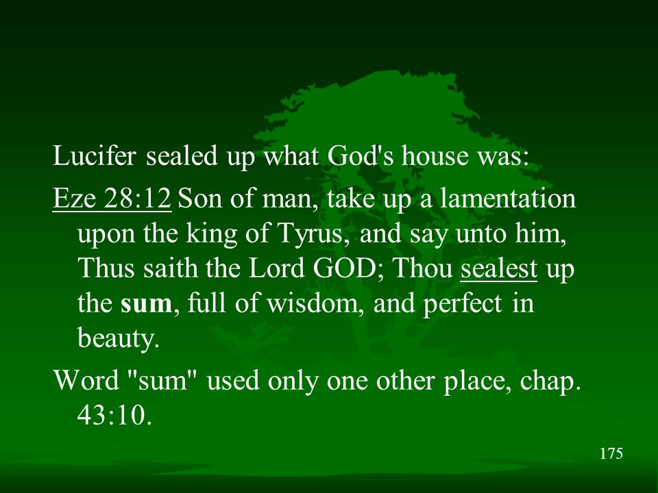175 Lucifer sealed up what God s house was: Eze 28:12 Son of man, take up a lamentation upon the king of Tyrus, and say unto him, Thus saith the Lord GOD; Thou sealest up the sum, full of wisdom, and perfect in beauty.