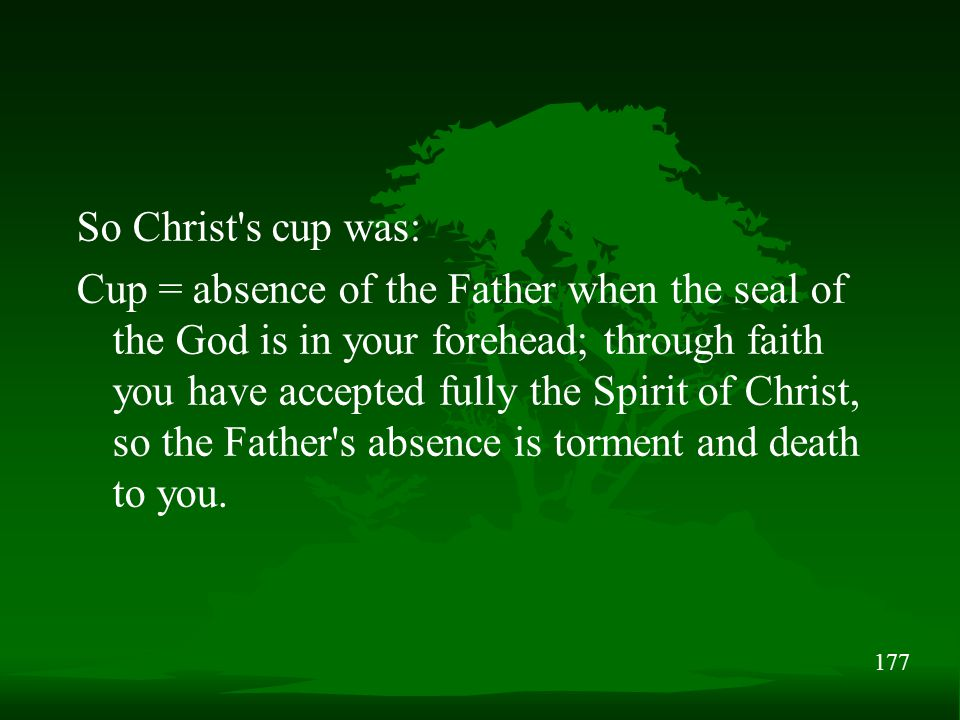 177 So Christ s cup was: Cup = absence of the Father when the seal of the God is in your forehead; through faith you have accepted fully the Spirit of Christ, so the Father s absence is torment and death to you.