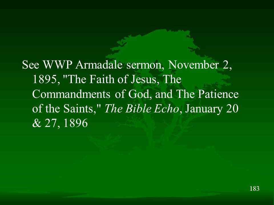 183 See WWP Armadale sermon, November 2, 1895, The Faith of Jesus, The Commandments of God, and The Patience of the Saints, The Bible Echo, January 20 & 27, 1896