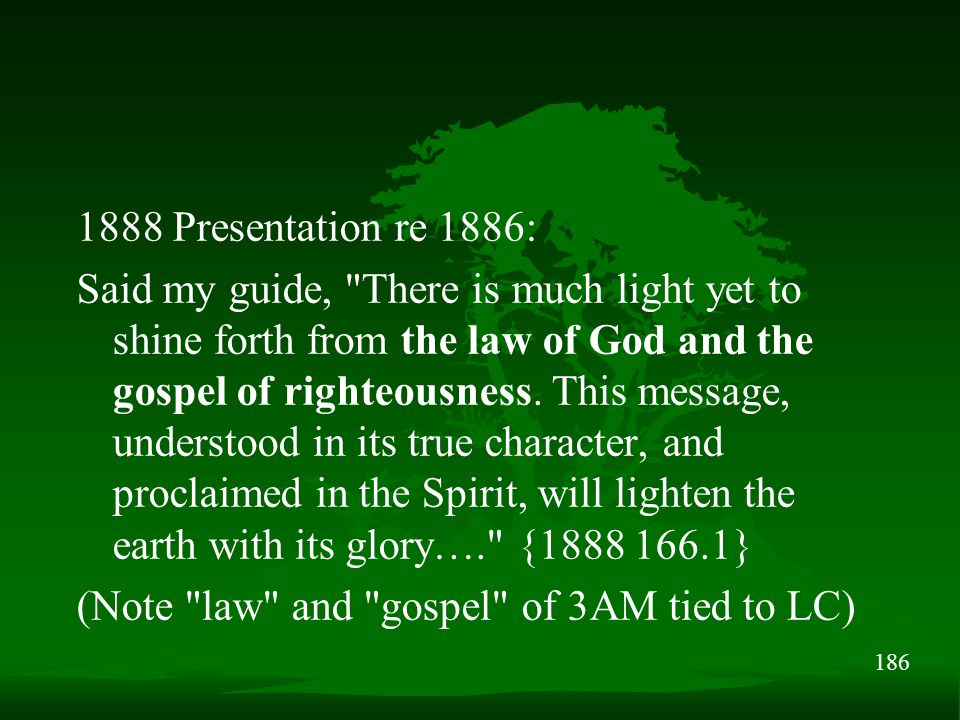 186 1888 Presentation re 1886: Said my guide, There is much light yet to shine forth from the law of God and the gospel of righteousness.