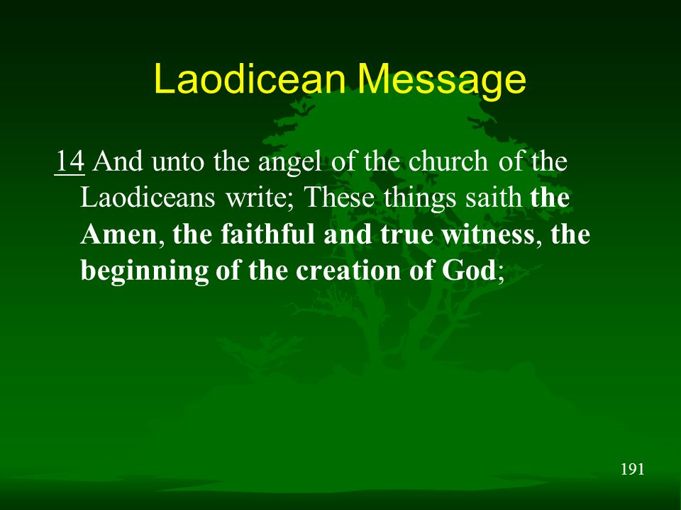 191 Laodicean Message 14 And unto the angel of the church of the Laodiceans write; These things saith the Amen, the faithful and true witness, the beginning of the creation of God;