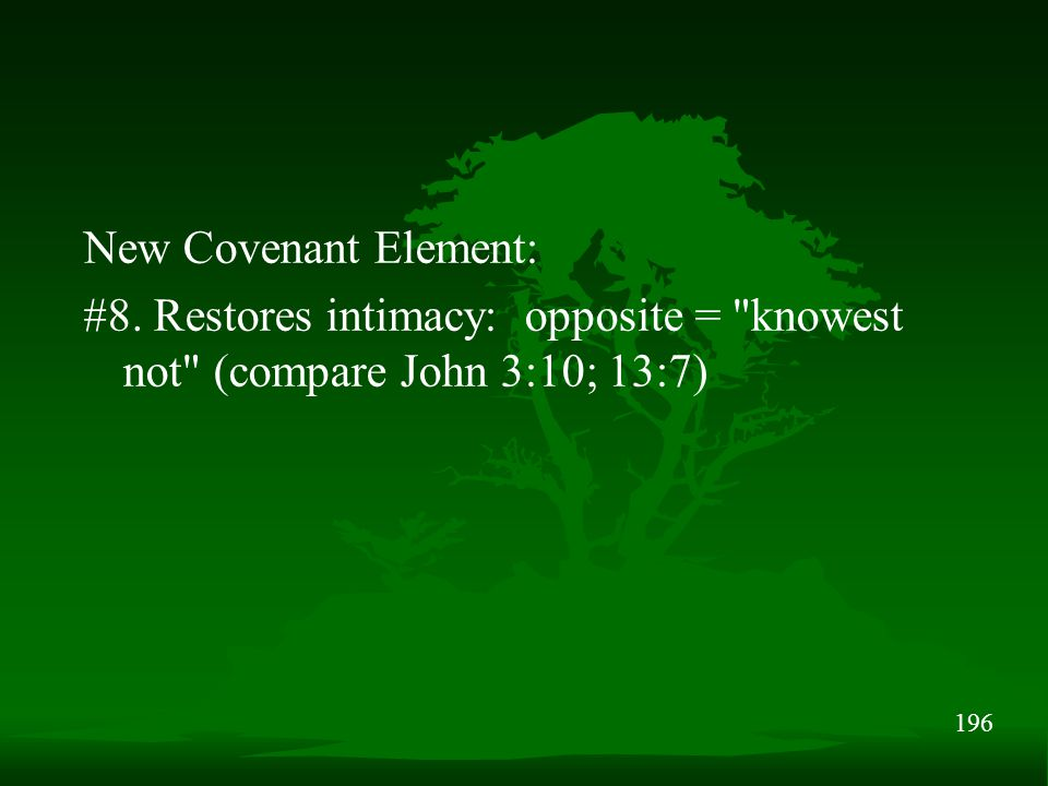 196 New Covenant Element: #8. Restores intimacy: opposite = knowest not (compare John 3:10; 13:7)