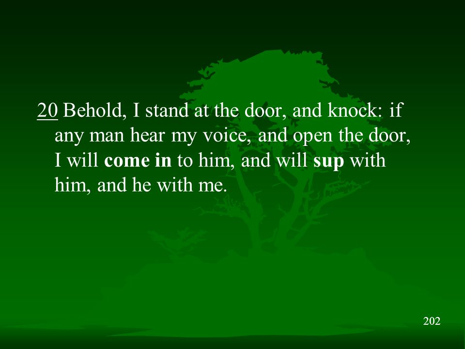 202 20 Behold, I stand at the door, and knock: if any man hear my voice, and open the door, I will come in to him, and will sup with him, and he with me.