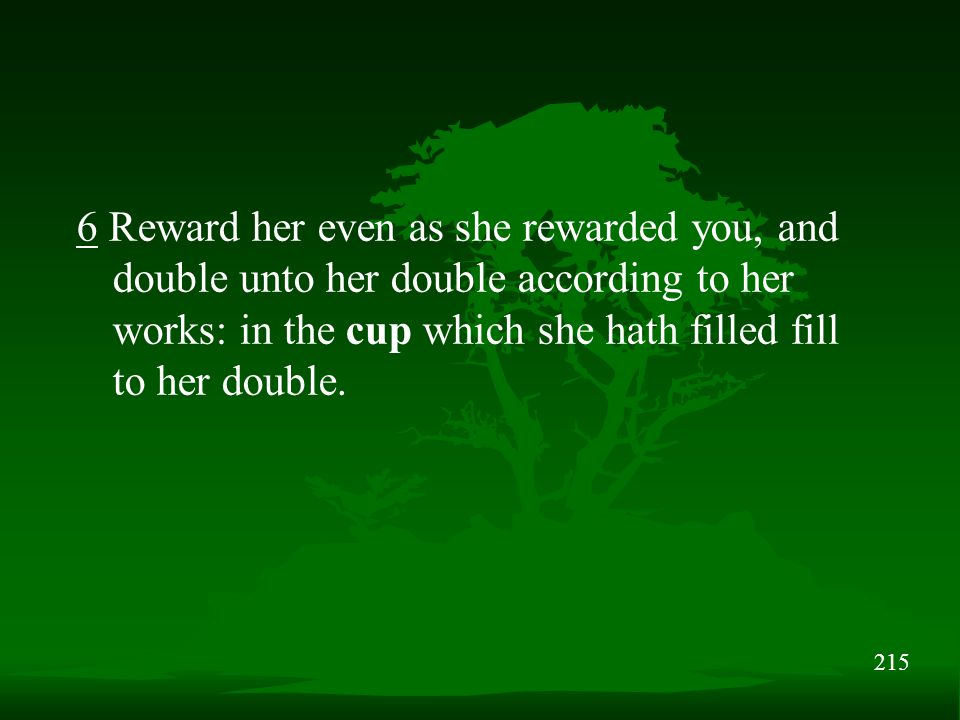215 6 Reward her even as she rewarded you, and double unto her double according to her works: in the cup which she hath filled fill to her double.