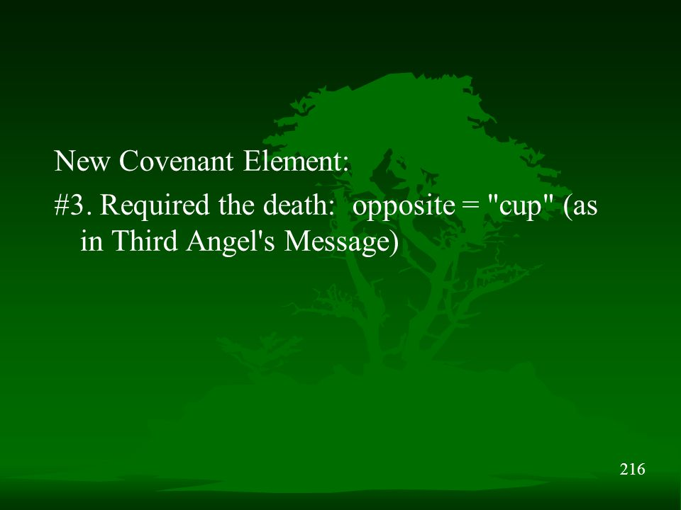 216 New Covenant Element: #3. Required the death: opposite = cup (as in Third Angel s Message)