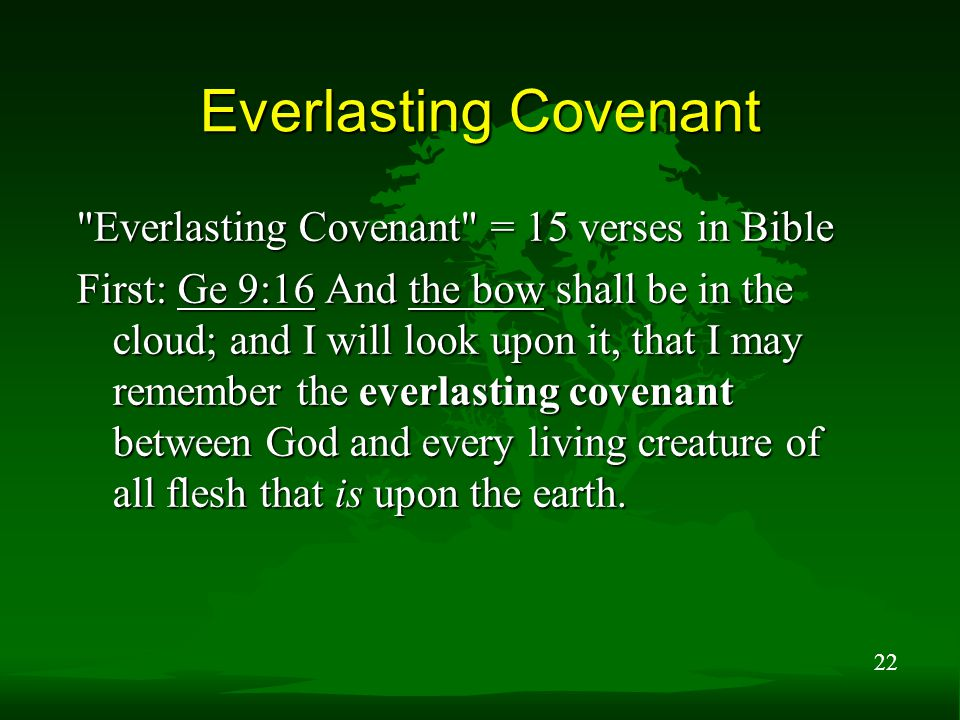 22 Everlasting Covenant Everlasting Covenant = 15 verses in Bible First: Ge 9:16 And the bow shall be in the cloud; and I will look upon it, that I may remember the everlasting covenant between God and every living creature of all flesh that is upon the earth.