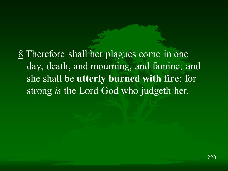 220 8 Therefore shall her plagues come in one day, death, and mourning, and famine; and she shall be utterly burned with fire: for strong is the Lord God who judgeth her.