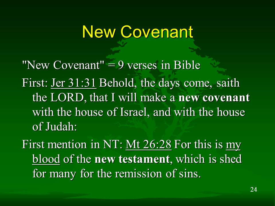 24 New Covenant New Covenant = 9 verses in Bible First: Jer 31:31 Behold, the days come, saith the LORD, that I will make a new covenant with the house of Israel, and with the house of Judah: First mention in NT: Mt 26:28 For this is my blood of the new testament, which is shed for many for the remission of sins.