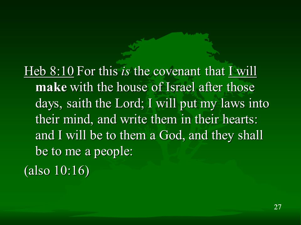 27 Heb 8:10 For this is the covenant that I will make with the house of Israel after those days, saith the Lord; I will put my laws into their mind, and write them in their hearts: and I will be to them a God, and they shall be to me a people: (also 10:16)