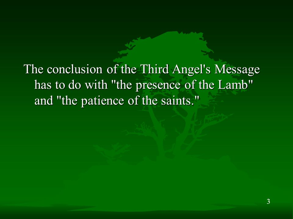 3 The conclusion of the Third Angel s Message has to do with the presence of the Lamb and the patience of the saints.