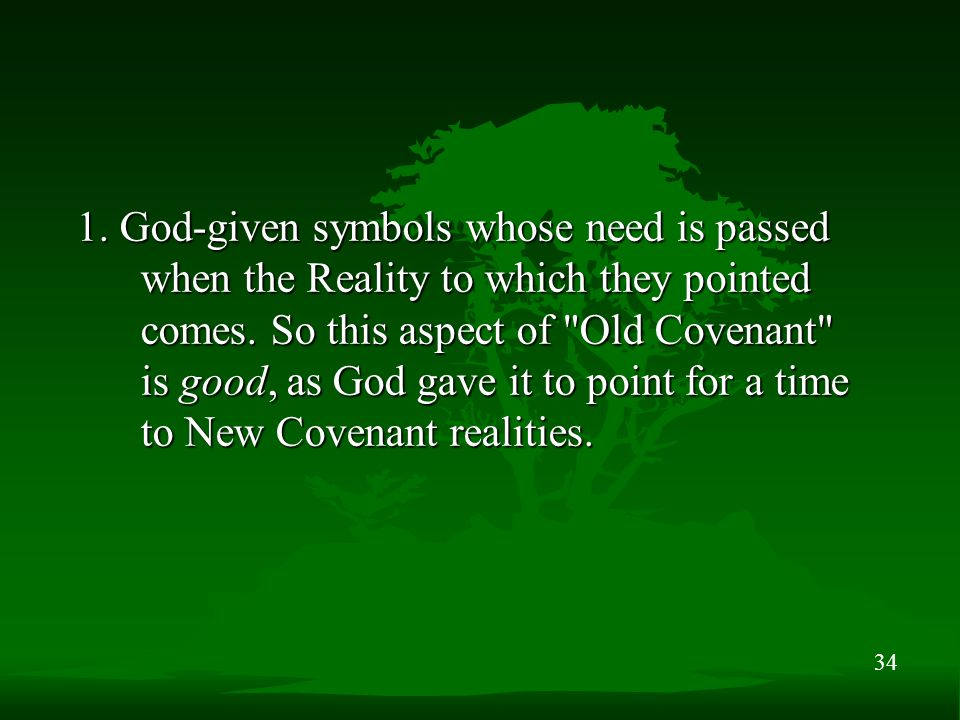 34 1. God-given symbols whose need is passed when the Reality to which they pointed comes.