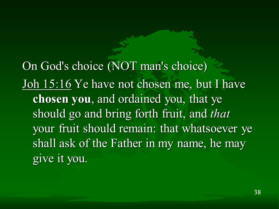 38 On God s choice (NOT man s choice) Joh 15:16 Ye have not chosen me, but I have chosen you, and ordained you, that ye should go and bring forth fruit, and that your fruit should remain: that whatsoever ye shall ask of the Father in my name, he may give it you.