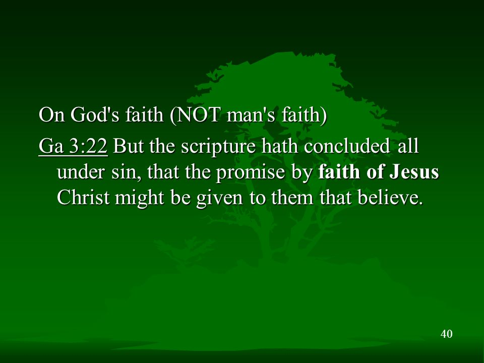 40 On God's faith (NOT man's faith) Ga 3:22 But the scripture hath concluded all under sin, that the promise by faith of Jesus Christ might be given t