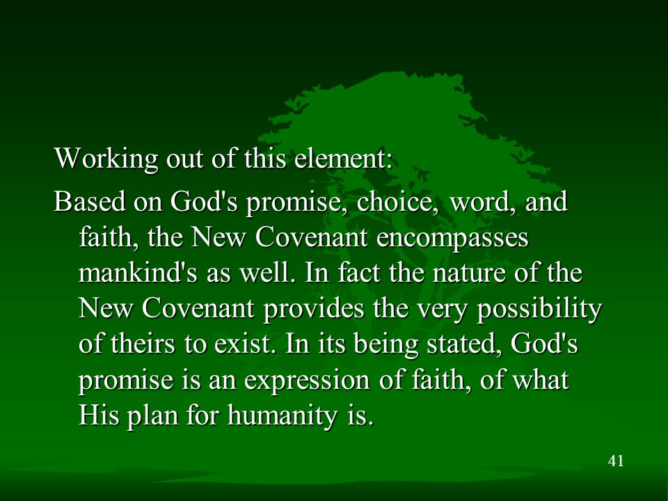 41 Working out of this element: Based on God's promise, choice, word, and faith, the New Covenant encompasses mankind's as well. In fact the nature of