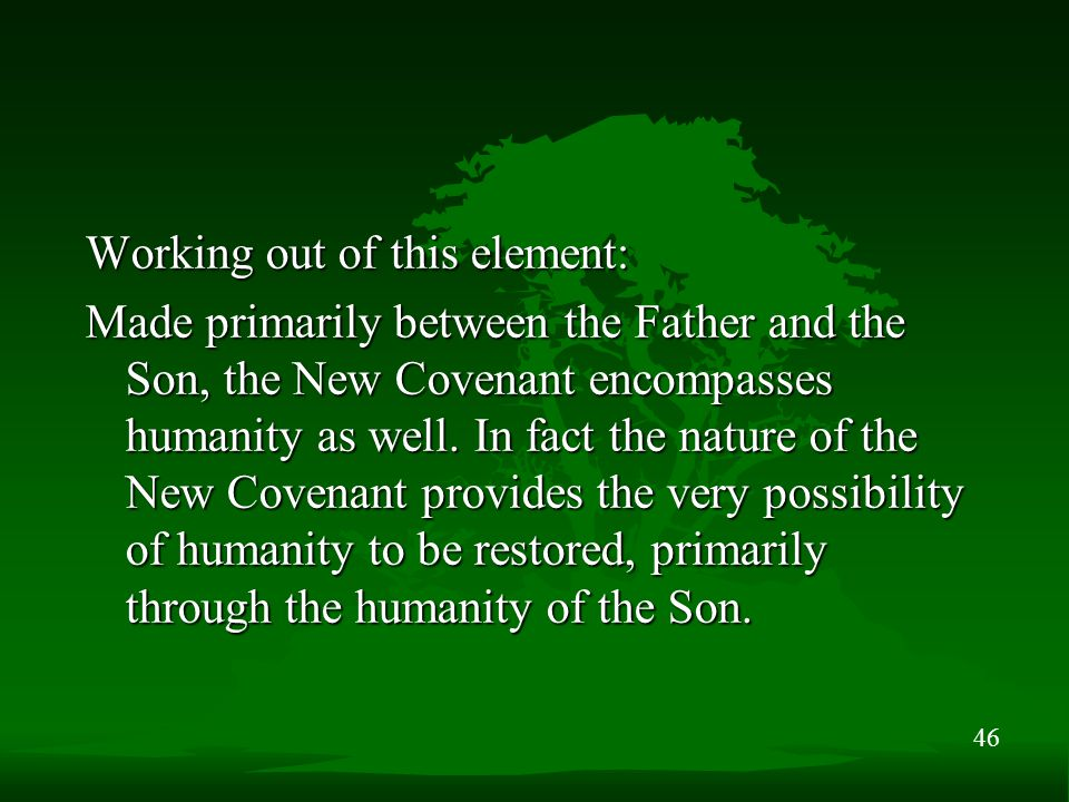 46 Working out of this element: Made primarily between the Father and the Son, the New Covenant encompasses humanity as well. In fact the nature of th
