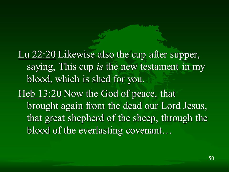 50 Lu 22:20 Likewise also the cup after supper, saying, This cup is the new testament in my blood, which is shed for you.