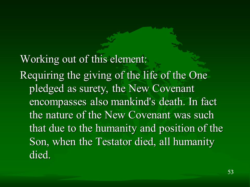 53 Working out of this element: Requiring the giving of the life of the One pledged as surety, the New Covenant encompasses also mankind s death.