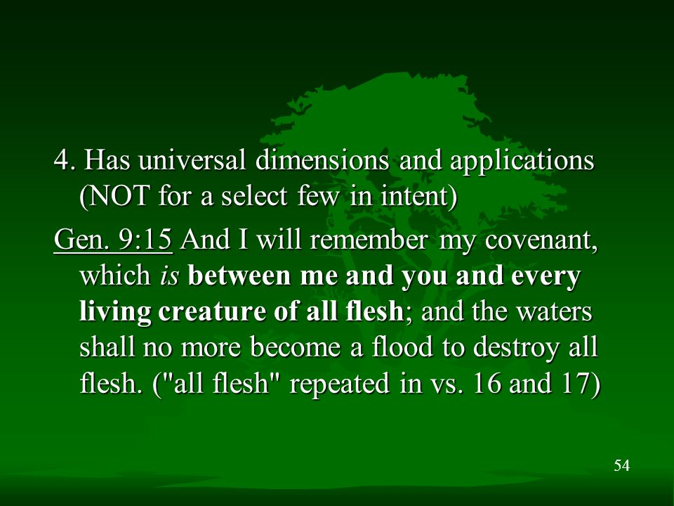 54 4. Has universal dimensions and applications (NOT for a select few in intent) Gen. 9:15 And I will remember my covenant, which is between me and yo