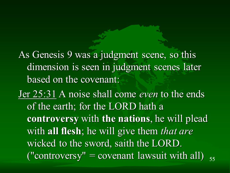 55 As Genesis 9 was a judgment scene, so this dimension is seen in judgment scenes later based on the covenant: Jer 25:31 A noise shall come even to the ends of the earth; for the LORD hath a controversy with the nations, he will plead with all flesh; he will give them that are wicked to the sword, saith the LORD.