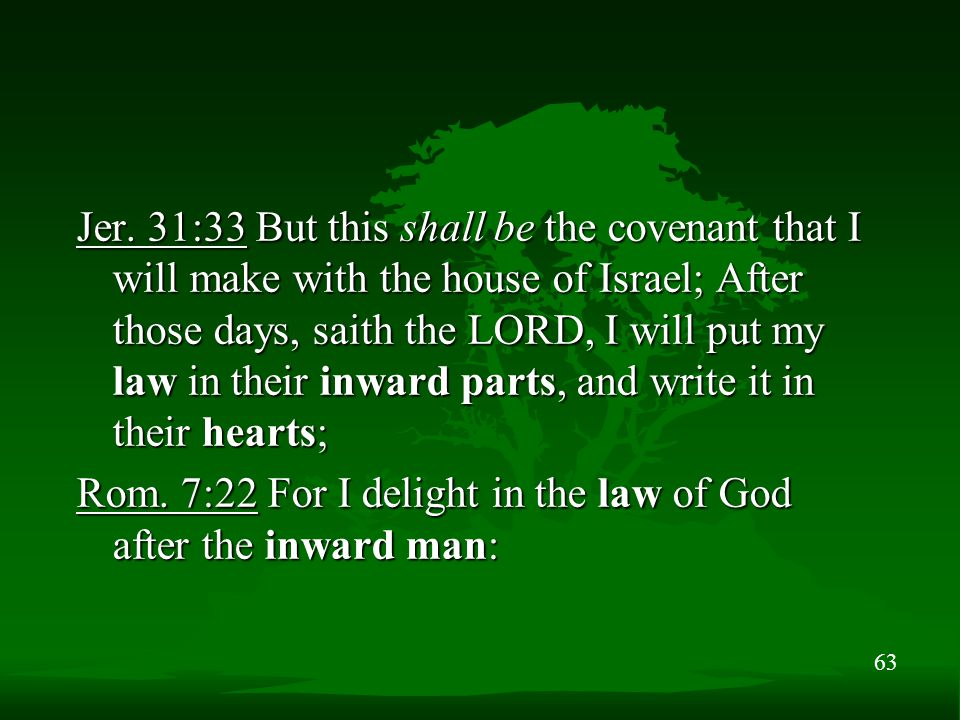 63 Jer. 31:33 But this shall be the covenant that I will make with the house of Israel; After those days, saith the LORD, I will put my law in their i
