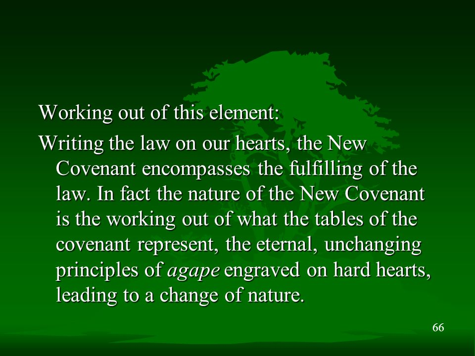 66 Working out of this element: Writing the law on our hearts, the New Covenant encompasses the fulfilling of the law. In fact the nature of the New C