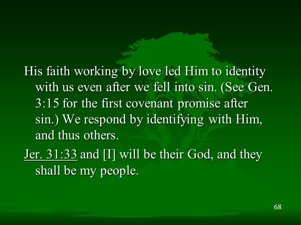 68 His faith working by love led Him to identity with us even after we fell into sin. (See Gen. 3:15 for the first covenant promise after sin.) We res