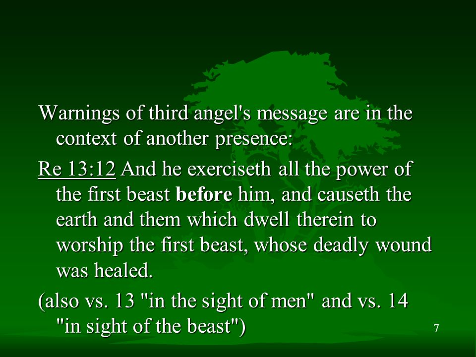 7 Warnings of third angel's message are in the context of another presence: Re 13:12 And he exerciseth all the power of the first beast before him, an
