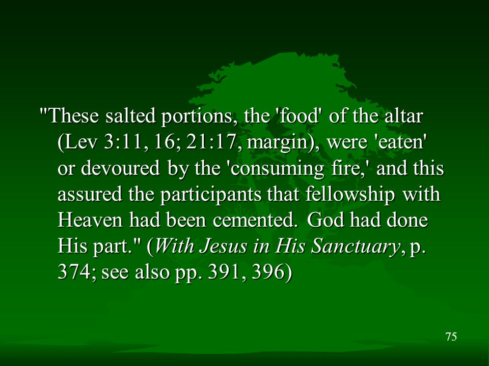 75 These salted portions, the food of the altar (Lev 3:11, 16; 21:17, margin), were eaten or devoured by the consuming fire, and this assured the participants that fellowship with Heaven had been cemented.