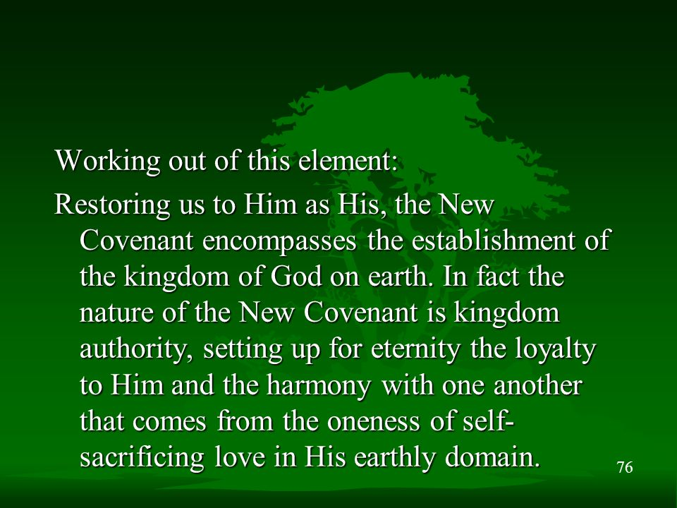 76 Working out of this element: Restoring us to Him as His, the New Covenant encompasses the establishment of the kingdom of God on earth.