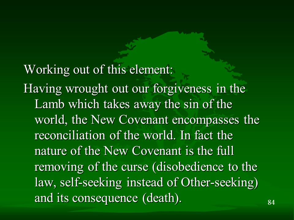 84 Working out of this element: Having wrought out our forgiveness in the Lamb which takes away the sin of the world, the New Covenant encompasses the