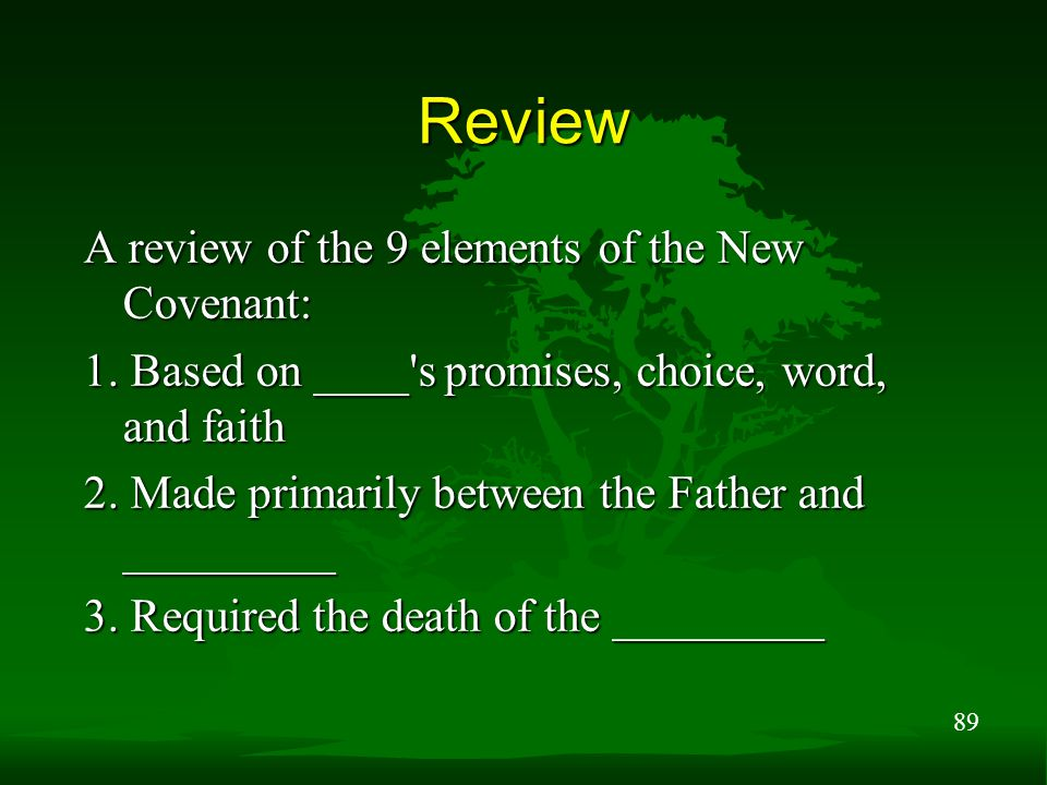 89 Review A review of the 9 elements of the New Covenant: 1. Based on ____'s promises, choice, word, and faith 2. Made primarily between the Father an