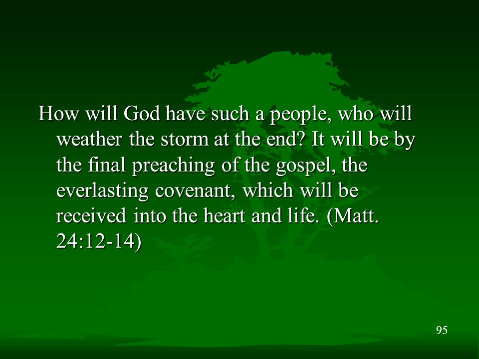 95 How will God have such a people, who will weather the storm at the end? It will be by the final preaching of the gospel, the everlasting covenant,