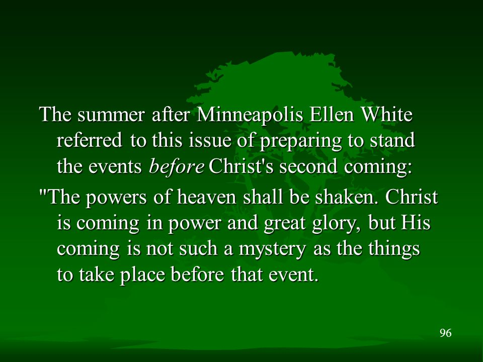 96 The summer after Minneapolis Ellen White referred to this issue of preparing to stand the events before Christ's second coming: