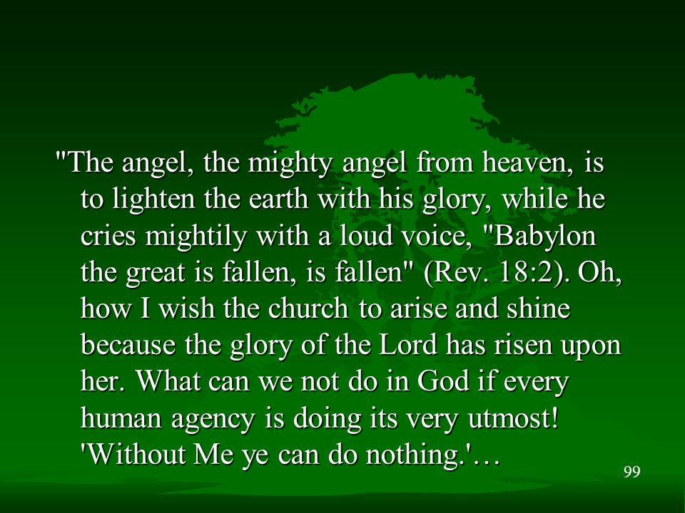 99 The angel, the mighty angel from heaven, is to lighten the earth with his glory, while he cries mightily with a loud voice, Babylon the great is fallen, is fallen (Rev.