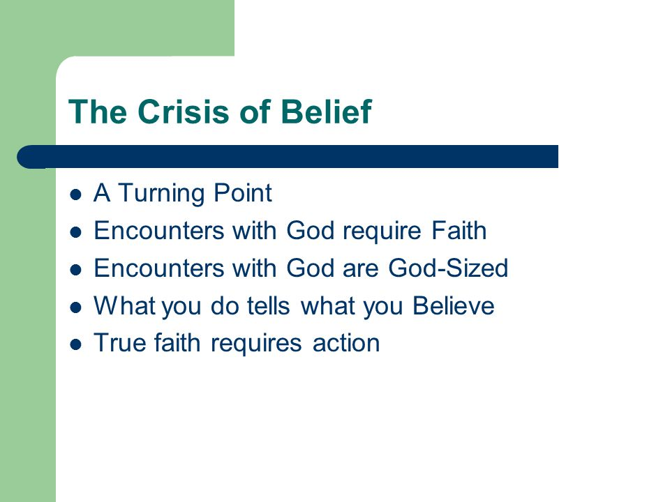 The Crisis of Belief A Turning Point Encounters with God require Faith Encounters with God are God-Sized What you do tells what you Believe True faith requires action