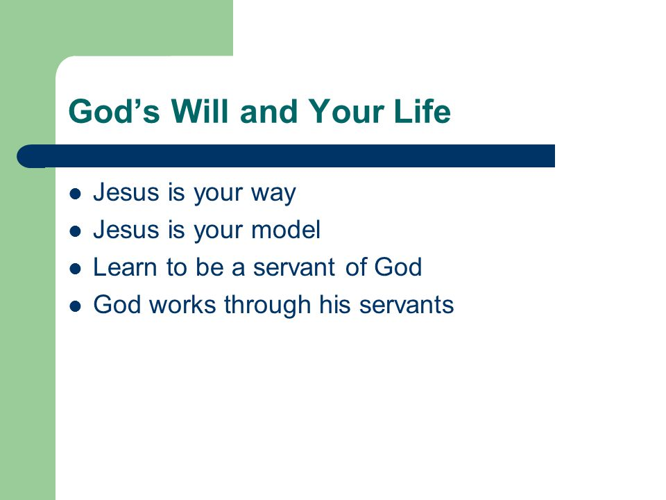 God's Will and Your Life Jesus is your way Jesus is your model Learn to be a servant of God God works through his servants
