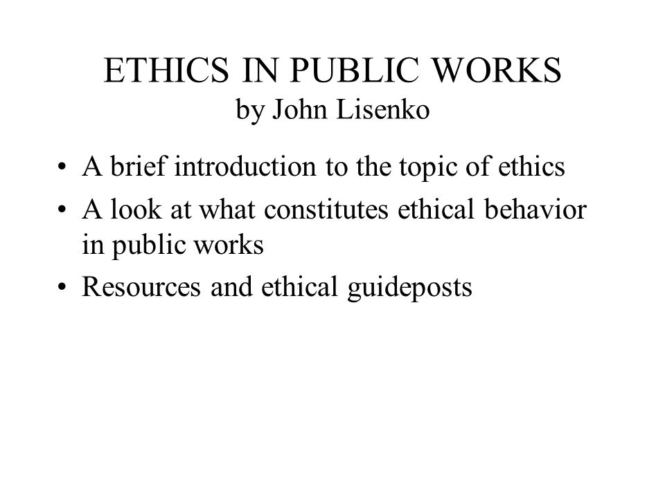 ETHICS IN PUBLIC WORKS by John Lisenko A brief introduction to the topic of ethics A look at what constitutes ethical behavior in public works Resources and ethical guideposts