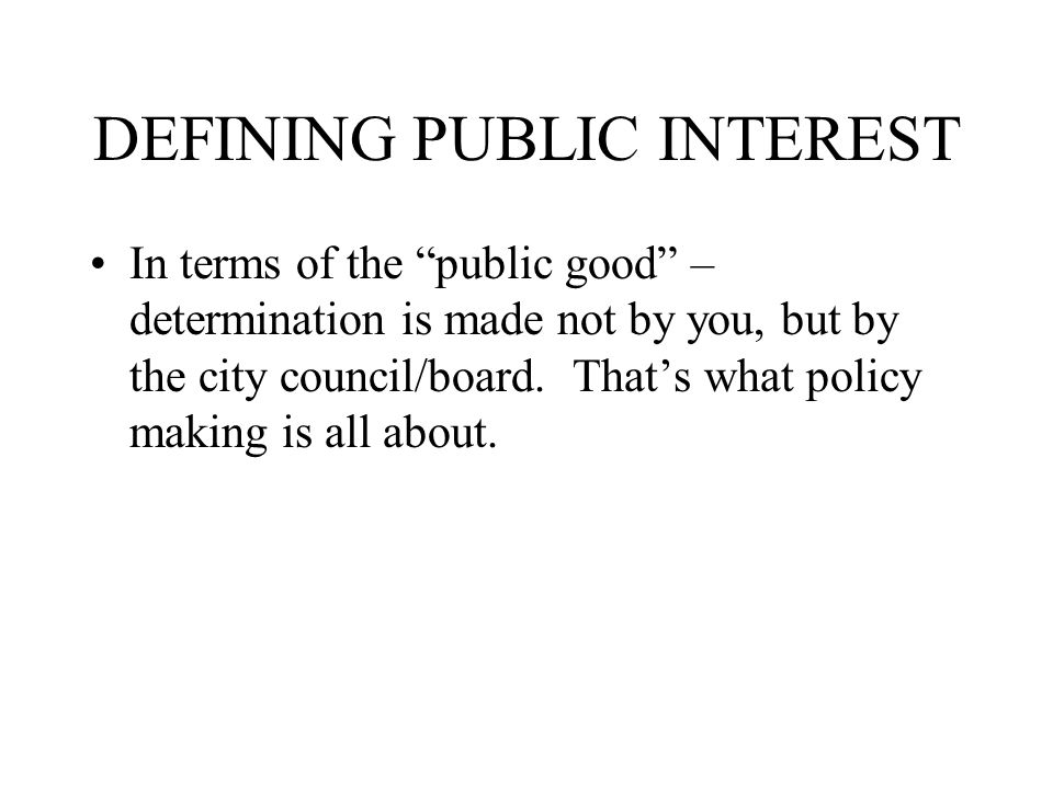 DEFINING PUBLIC INTEREST In terms of the public good – determination is made not by you, but by the city council/board.