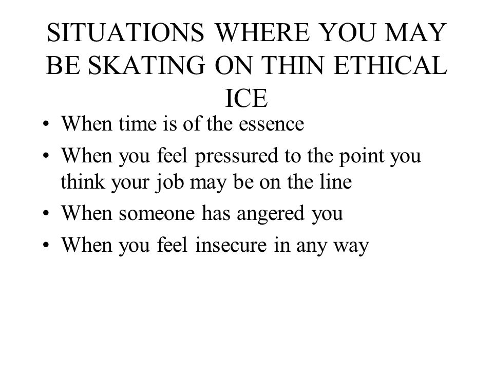SITUATIONS WHERE YOU MAY BE SKATING ON THIN ETHICAL ICE When time is of the essence When you feel pressured to the point you think your job may be on