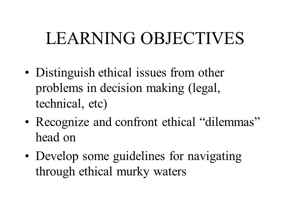 LEARNING OBJECTIVES Distinguish ethical issues from other problems in decision making (legal, technical, etc) Recognize and confront ethical dilemmas head on Develop some guidelines for navigating through ethical murky waters