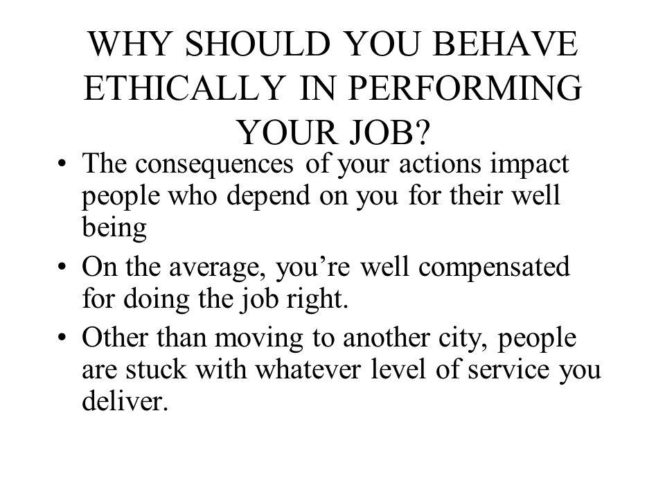 WHY SHOULD YOU BEHAVE ETHICALLY IN PERFORMING YOUR JOB? The consequences of your actions impact people who depend on you for their well being On the a