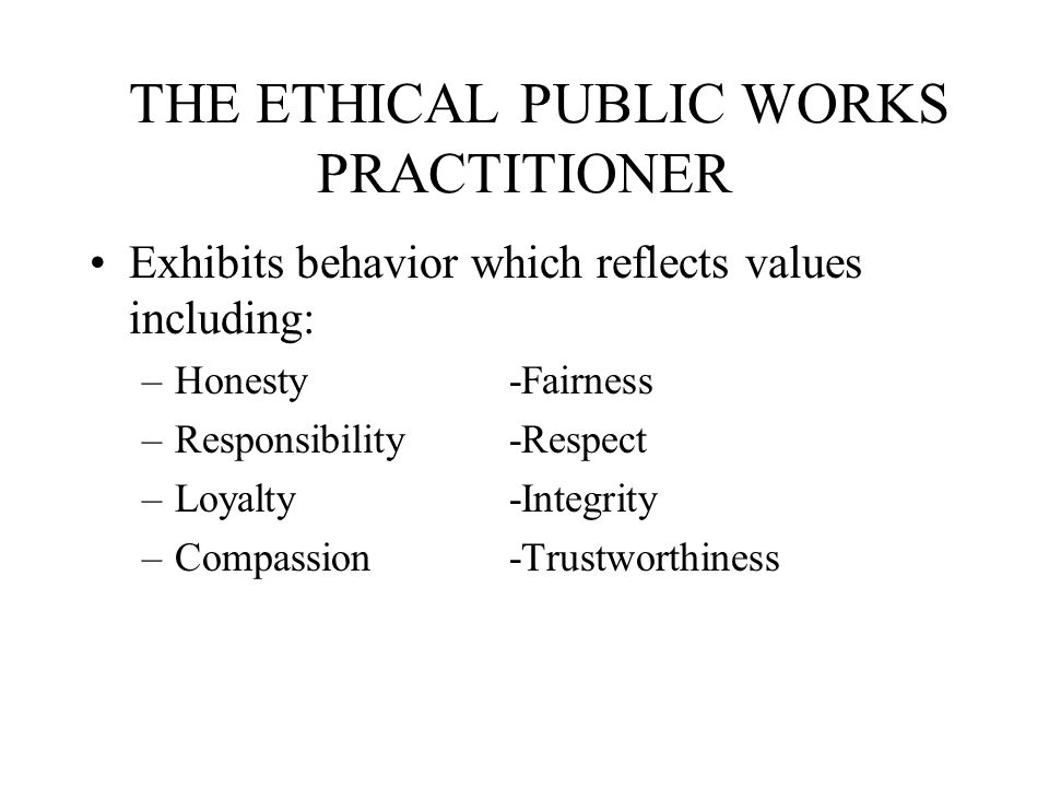 THE ETHICAL PUBLIC WORKS PRACTITIONER Exhibits behavior which reflects values including: –Honesty-Fairness –Responsibility-Respect –Loyalty-Integrity