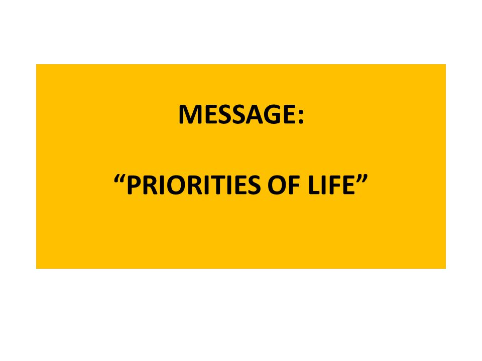 MESSAGE: PRIORITIES OF LIFE