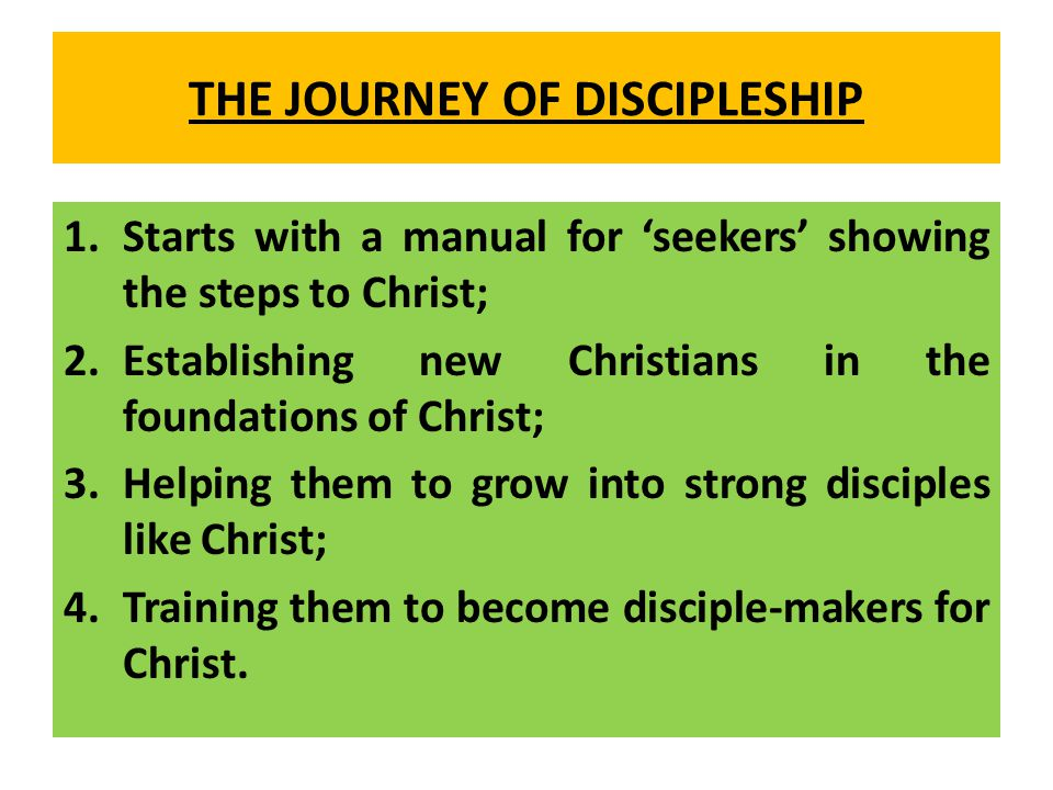 THE JOURNEY OF DISCIPLESHIP 1.Starts with a manual for 'seekers' showing the steps to Christ; 2.Establishing new Christians in the foundations of Christ; 3.Helping them to grow into strong disciples like Christ; 4.Training them to become disciple-makers for Christ.