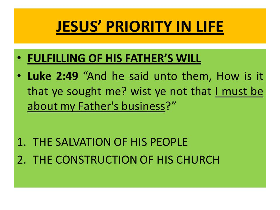 JESUS' PRIORITY IN LIFE FULFILLING OF HIS FATHER'S WILL Luke 2:49 And he said unto them, How is it that ye sought me.
