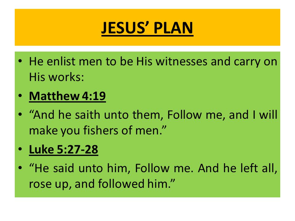 JESUS' PLAN He enlist men to be His witnesses and carry on His works: Matthew 4:19 And he saith unto them, Follow me, and I will make you fishers of men. Luke 5:27-28 He said unto him, Follow me.
